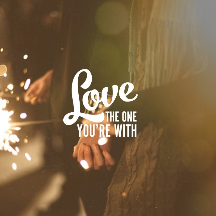 Love the One You're With – Love Series (Part 5)